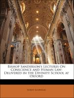 Bishop Sanderson's Lectures On Conscience and Human Law: Delivered in the Divinity School at Oxford