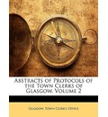 Abstracts of Protocols of the Town Clerks of Glasgow, Volume 2 - Glasgow. Town Clerk's Office