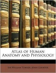 Atlas of Human Anatomy and Physiology - William Turner, John Goodsir