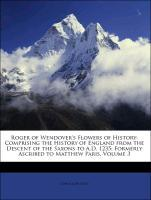 Roger of Wendover´s Flowers of History: Comprising the History of England from the Descent of the Saxons to A.D. 1235; Formerly Ascribed to Matthe...