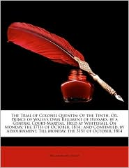 The Trial of Colonel Quentin: Of the Tenth, Or, Prince of Wales's Own Regiment of Hussars, by a General Court-Martial, Held at Whitehall, on Monday, - William Brodie Gurney