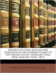 Reports of Cases Argued and Adjudged in the Supreme Court of the United States. February Term, 1816[-January Term, 1827] - Created by United States. United States. Supreme Court, Henry Wheaton