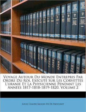 Voyage Autour Du Monde Entrepris Par Ordre Du Roi, Ex cut Sur Les Corvettes L'uranie Et La Physicienne Pendant Les Ann es 1817-1818-1819-1820, Volume 2 - Louis Claude Saulses De De Freycinet
