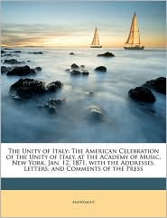 The Unity of Italy: The American Celebration of the Unity of Italy, at the Academy of Music, New York, Jan. 12, 1871, with the Addresses, - Anonymous
