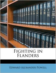 Fighting in Flanders - Edward Alexander Powell