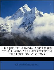The Jesuit in India: Addressed to All Who Are Interested in the Foreign Missions - William Strickland, W. S