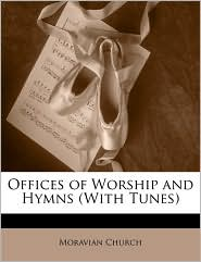 Offices of Worship and Hymns (With Tunes) - Moravian Church