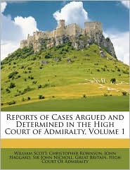 Reports of Cases Argued and Determined in the High Court of Admiralty, Volume 1 - William Scott, Christopher Robinson, Created by Great Britain. Great Britain. High Court Of Admiralty
