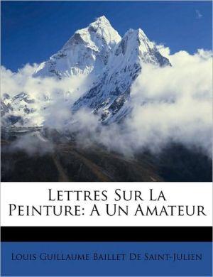 Lettres Sur La Peinture: A Un Amateur - Louis Guillaume Baillet De Saint-Julien