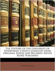 The History of the University of Edinburgh: Chiefly Compiled from Original Papers and Records, Never Beore Published - Alexander Bower