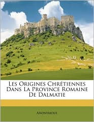 Les Origines Chrtiennes Dans La Province Romaine de Dalmatie - Anonymous
