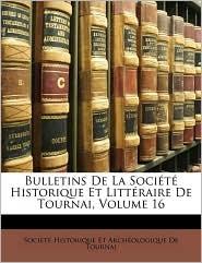 Bulletins De La Soci t Historique Et Litt raire De Tournai, Volume 16 - Created by Soci t Soci t Historique Et Arch ologique D