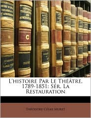 L'histoire Par Le Th tre, 1789-1851: S r. La Restauration - Th odore C sar Muret