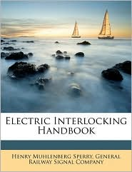 Electric Interlocking Handbook - Created by General Railway General Railway Signal Company, Henry Muhlenberg Sperry