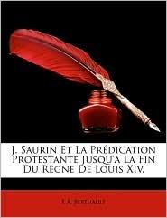 J. Saurin Et La Prdication Protestante Jusqu'a La Fin Du Rgne de Louis XIV. - E. A. Berthault