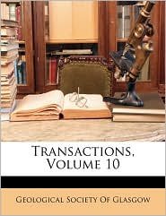 Transactions, Volume 10 - Created by Geological Society Geological Society Of Glasgow