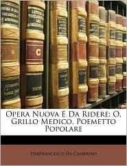 Opera Nuova E Da Ridere: O, Grillo Medico, Poemetto Popolare - Pierfrancesco Da Camerino