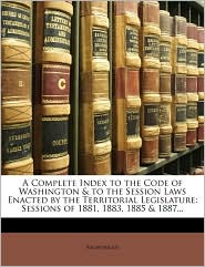 A Complete Index to the Code of Washington & to the Session Laws Enacted by the Territorial Legislature: Sessions of 1881, 1883, 1885 & 1887. - Anonymous