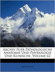 Archiv Fuer Pathologische Anatomie Und Physiologie Und Klinische, Zweiundsechzigster Band - Anonymous
