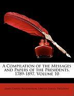 A Compilation of the Messages and Papers of the Presidents, 1789-1897, Volume 10
