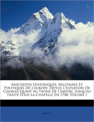 Anecdotes Historiques, Militaires Et Politiques de L'Europe: Depuis L'Elevation de Charles-Quint Au Trone de L'Empire, Jusqu'au Traite D'Aix-La-Chapel - Raynal