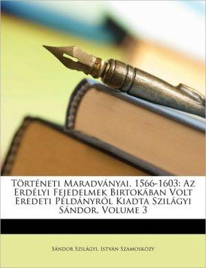 Torteneti Maradvanyai, 1566-1603: AZ Erdelyi Fejedelmek Birtokaban Volt Eredeti Peldanyrol Kiadta Szilagyi Sandor, Volume 3 - Sndor Szilgyi, Sandor Szilagyi, Istvn Szamoskzy