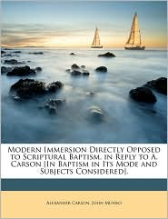 Modern Immersion Directly Opposed to Scriptural Baptism, in Reply to A. Carson [In Baptism in Its Mode and Subjects Considered]. - Alexander Carson, John Munro