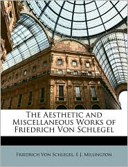 The Aesthetic and Miscellaneous Works of Friedrich Von Schlegel - Friedrich Von Schlegel, E J. Millington