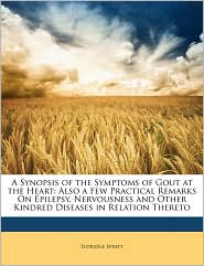 A Synopsis of the Symptoms of Gout at the Heart: Also a Few Practical Remarks On Epilepsy, Nervousness and Other Kindred Diseases in Relation Thereto - Eldridge Spratt
