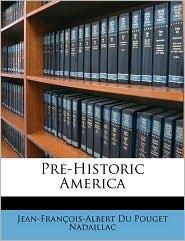 Pre-Historic America - Jean-Fran ois-Albert Du Poug Nadaillac