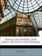 Anonymous: Franz Grillparzer: Sein Leben, Dichten Und Denken