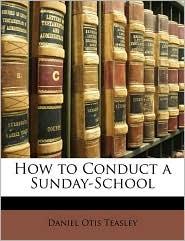 How to Conduct a Sunday-School - Daniel Otis Teasley