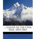 ... Causes of the Civil War, 1859-1861 - French Ensor Chadwick