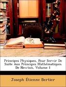 Bertier, Joseph Étienne: Principes Physiques, Pour Servir De Suite Aux Principes Mathématiques De Newton, Volume 1