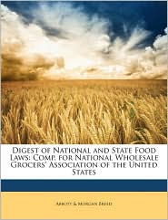 Digest of National and State Food Laws: Comp. for National Wholesale Grocers' Association of the United States - Abbott &. Morgan Breed
