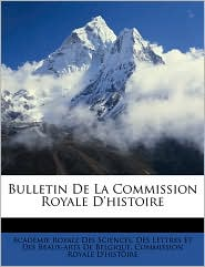 Bulletin de La Commission Royale D'Histoire - Created by Academie Royale Des Sciences