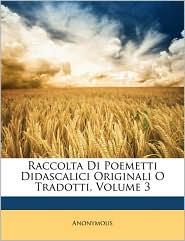 Raccolta Di Poemetti Didascalici Originali O Tradotti, Volume 3 - Anonymous