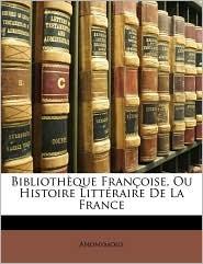 Bibliothque Franoise, Ou Histoire Littraire de La France - Anonymous