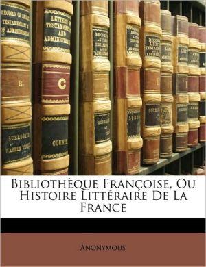 Bibliotheque Francoise, Ou Histoire Litteraire de La France - Anonymous