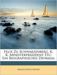 Felix F rst zu Schwarzenberg. Ein biographisches Denkmal von Adolph Franz Berger. - Adolph Franz Berger