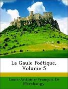 De Marchangy, Louis-Antoine-François: La Gaule Poétique, Volume 5