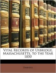 Vital Records of Uxbridge, Massachusetts, to the Year 1850 - Uxbridge Uxbridge