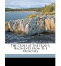 The Cross at the Front; Fragments from the Trenches - Thomas Tiplady