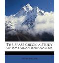 The Brass Check, a Study of American Journalism - Upton Sinclair