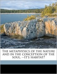 The Metaphysics of the Nature and in the Conception of the Soul. --It's Habitat?