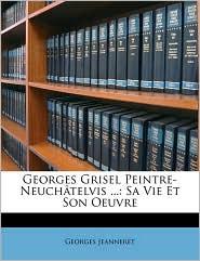 Georges Grisel Peintre-Neuch telvis.: Sa Vie Et Son Oeuvre - Georges Jeanneret