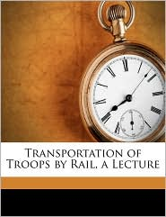Transportation of Troops by Rail, a Lecture - Created by United States. Quartermaster General Of