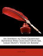 """An Address to That Quarterly Reviewer Who Touched Upon Mr. Leigh Hunt's """"Story of Rimini."""""""