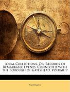 Local Collections, Or, Records of Remarkable Events, Connected with the Borough of Gateshead, Volume 9