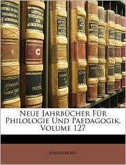 Neue Jahrbucher Fur Philologie Und Paedagogik, Volume 127 - Anonymous